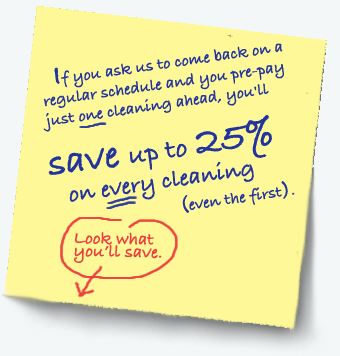 Regular (monthly, bi-weekly, or weekly) customers enjoy a savings of up to 25% off when they pre-pay just one cleaning ahead. Even your first cleaning!